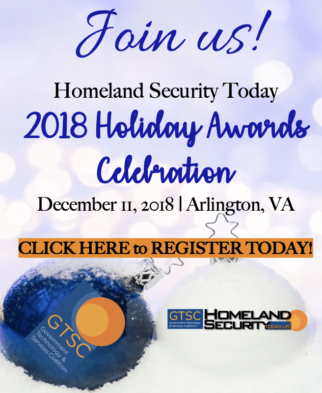 Join us! Homeland Security Today 2018 Holiday Awards Celebration. December 11, 2018, Arlington, VA. Click here to register today!